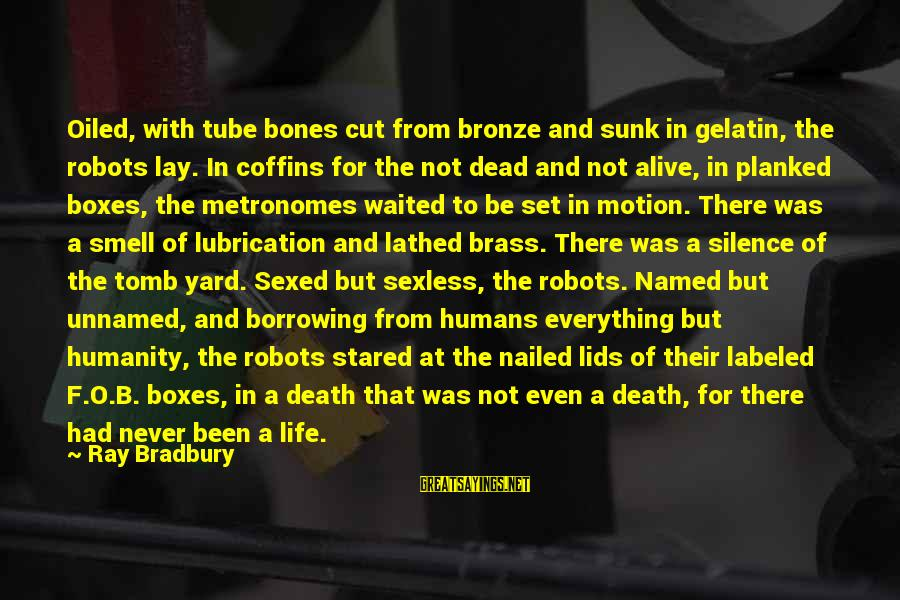 Silence And Death Sayings By Ray Bradbury: Oiled, with tube bones cut from bronze and sunk in gelatin, the robots lay. In