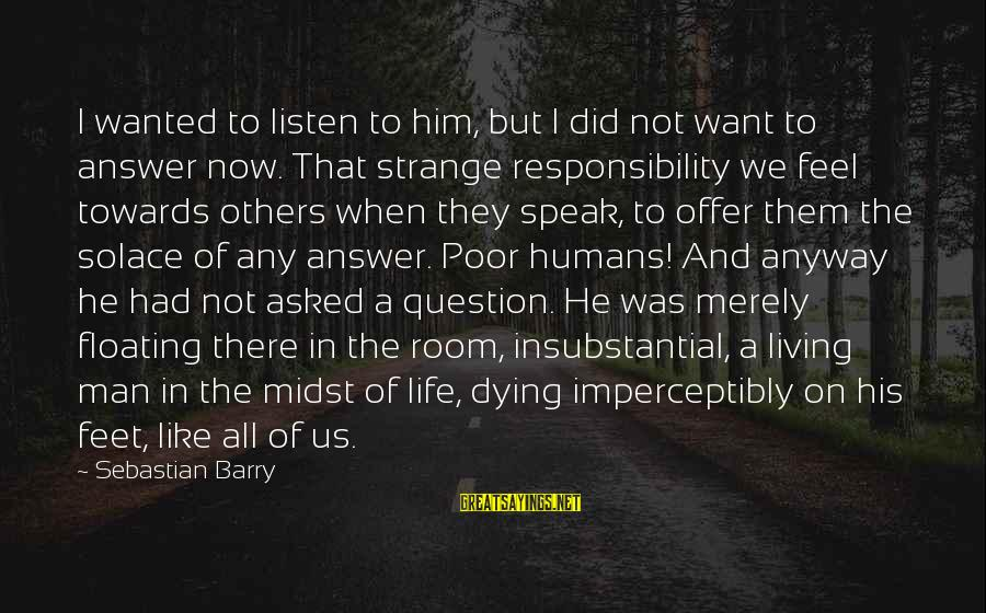 Silence And Death Sayings By Sebastian Barry: I wanted to listen to him, but I did not want to answer now. That