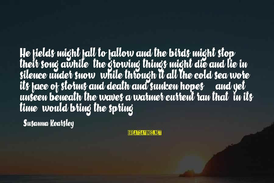 Silence And Death Sayings By Susanna Kearsley: He fields might fall to fallow and the birds might stop their song awhile; the