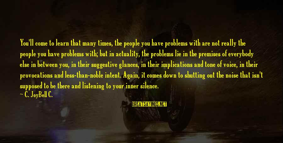 Silence In Relationships Sayings By C. JoyBell C.: You'll come to learn that many times, the people you have problems with are not