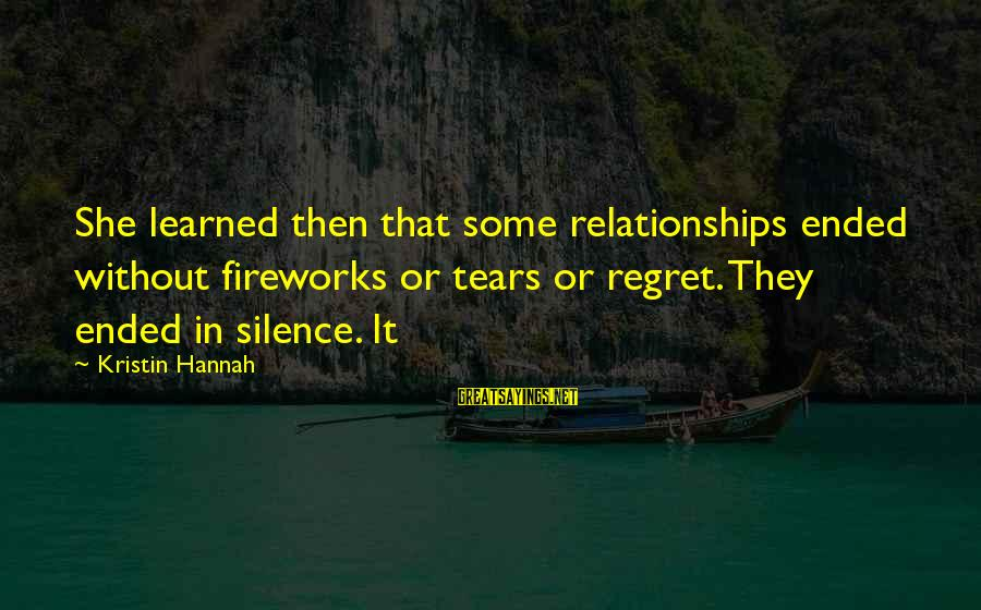Silence In Relationships Sayings By Kristin Hannah: She learned then that some relationships ended without fireworks or tears or regret. They ended