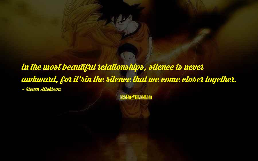 Silence In Relationships Sayings By Steven Aitchison: In the most beautiful relationships, silence is never awkward, for it'sin the silence that we
