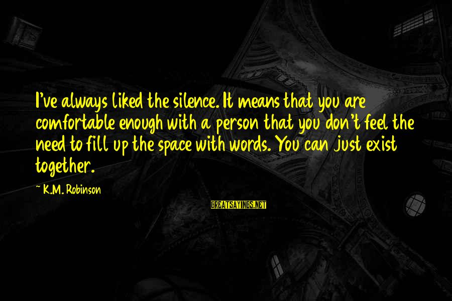 Silence Means More Than Words Sayings By K.M. Robinson: I've always liked the silence. It means that you are comfortable enough with a person