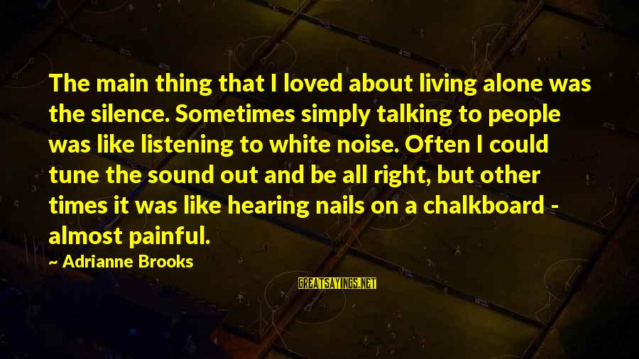 Silence Painful Sayings By Adrianne Brooks: The main thing that I loved about living alone was the silence. Sometimes simply talking