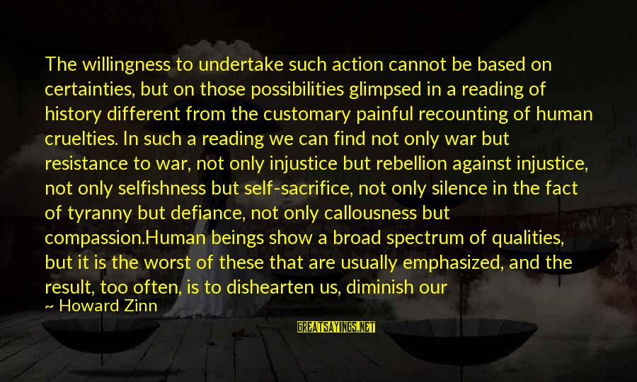 Silence Painful Sayings By Howard Zinn: The willingness to undertake such action cannot be based on certainties, but on those possibilities