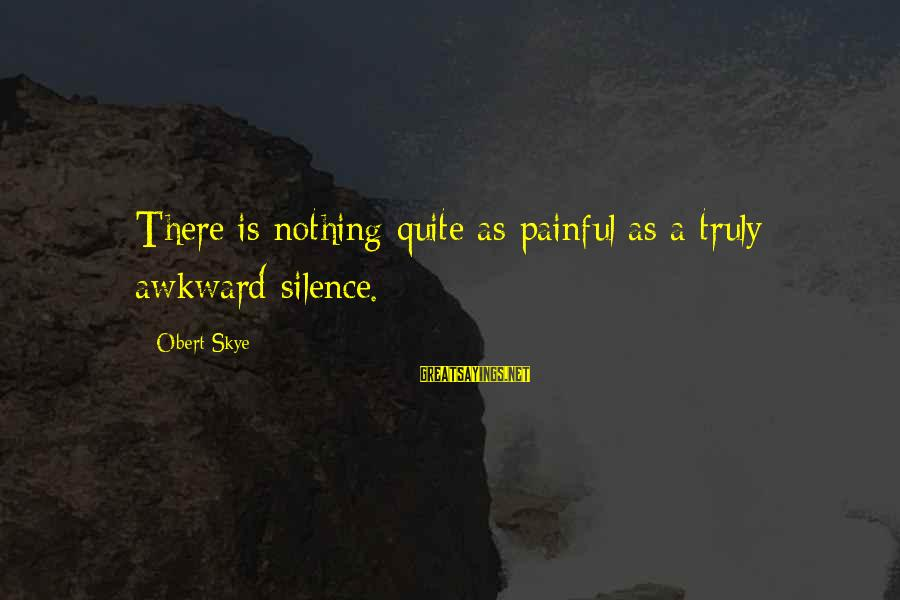 Silence Painful Sayings By Obert Skye: There is nothing quite as painful as a truly awkward silence.