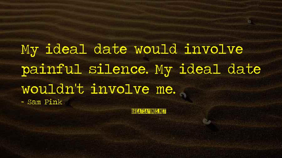 Silence Painful Sayings By Sam Pink: My ideal date would involve painful silence. My ideal date wouldn't involve me.