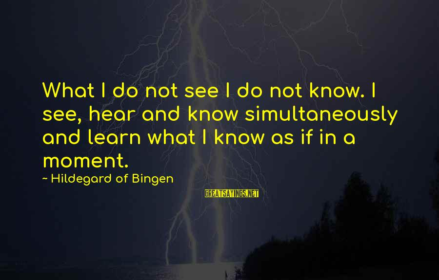 Silent Sanctuary Song Sayings By Hildegard Of Bingen: What I do not see I do not know. I see, hear and know simultaneously