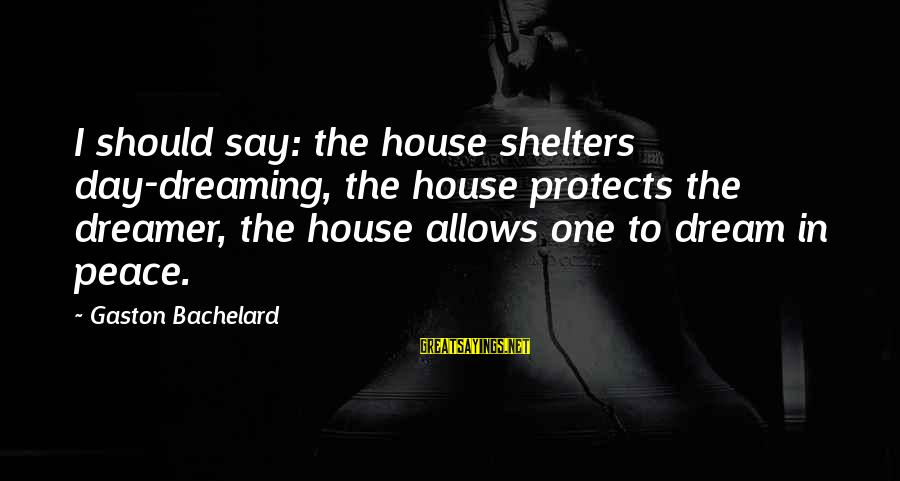 Silliness Tumblr Sayings By Gaston Bachelard: I should say: the house shelters day-dreaming, the house protects the dreamer, the house allows