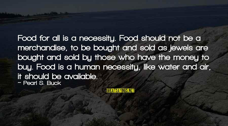 Silliness Tumblr Sayings By Pearl S. Buck: Food for all is a necessity. Food should not be a merchandise, to be bought
