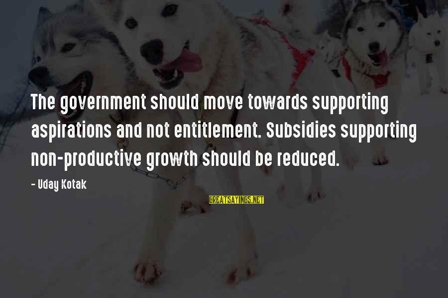 Silliness Tumblr Sayings By Uday Kotak: The government should move towards supporting aspirations and not entitlement. Subsidies supporting non-productive growth should