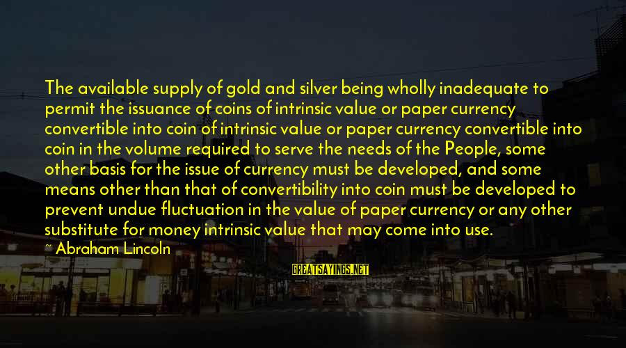 Silver Coins Sayings By Abraham Lincoln: The available supply of gold and silver being wholly inadequate to permit the issuance of