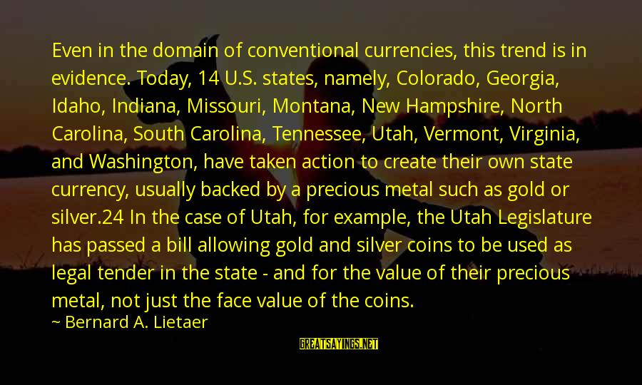 Silver Coins Sayings By Bernard A. Lietaer: Even in the domain of conventional currencies, this trend is in evidence. Today, 14 U.S.