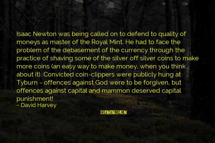 Silver Coins Sayings By David Harvey: Isaac Newton was being called on to defend to quality of moneys as master of