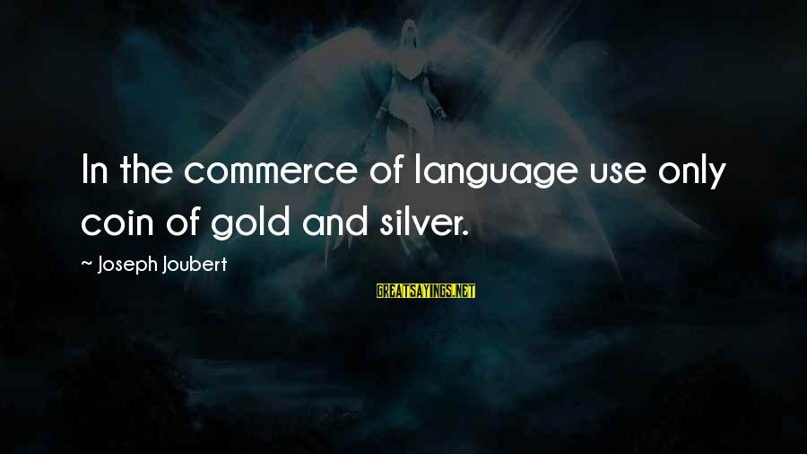 Silver Coins Sayings By Joseph Joubert: In the commerce of language use only coin of gold and silver.