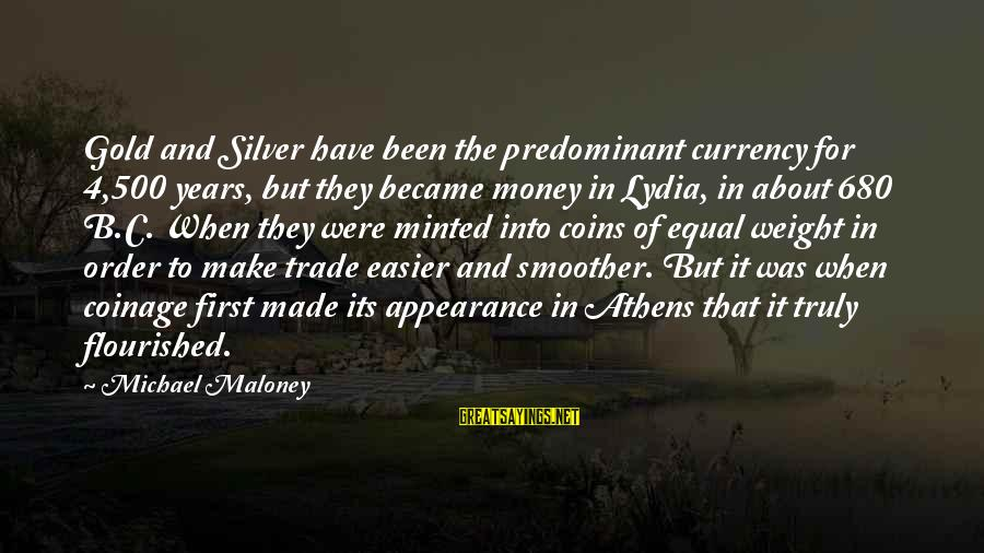 Silver Coins Sayings By Michael Maloney: Gold and Silver have been the predominant currency for 4,500 years, but they became money