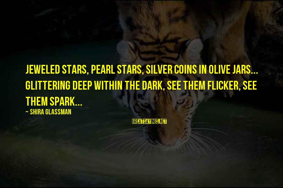 Silver Coins Sayings By Shira Glassman: Jeweled stars, pearl stars, silver coins in olive jars... glittering deep within the dark, see