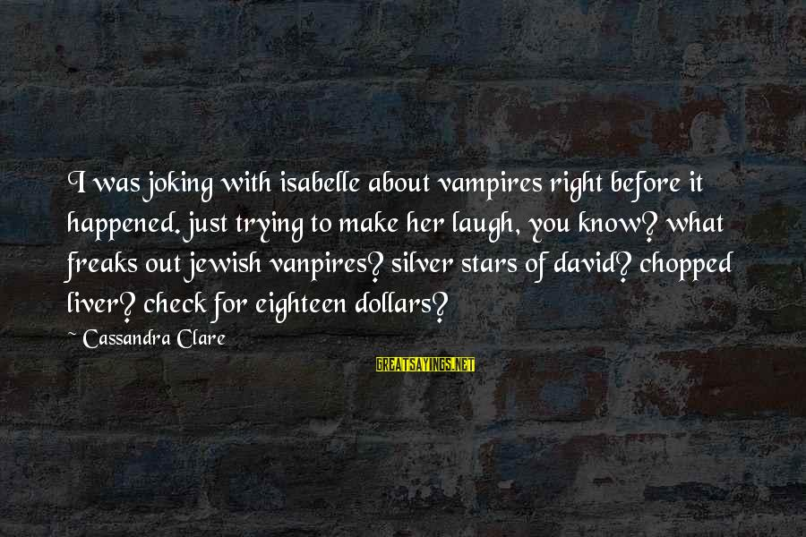 Silver Dollars Sayings By Cassandra Clare: I was joking with isabelle about vampires right before it happened. just trying to make