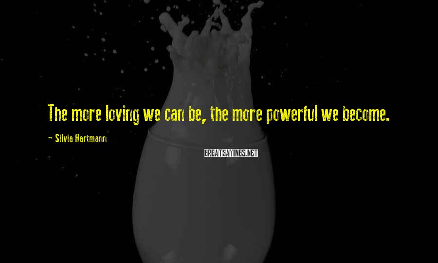 Silvia Hartmann Sayings: The more loving we can be, the more powerful we become.