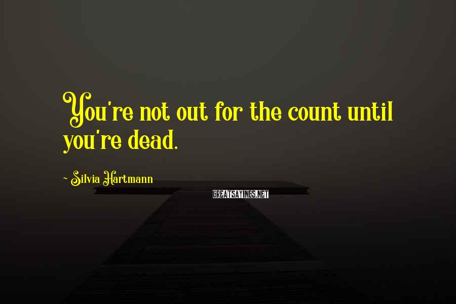 Silvia Hartmann Sayings: You're not out for the count until you're dead.