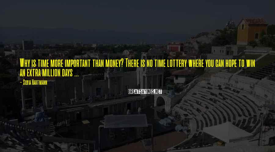 Silvia Hartmann Sayings: Why is time more important than money? There is no time lottery where you can