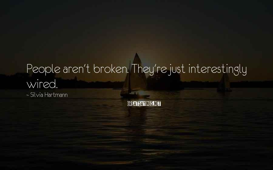 Silvia Hartmann Sayings: People aren't broken. They're just interestingly wired.
