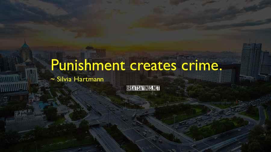 Silvia Hartmann Sayings: Punishment creates crime.