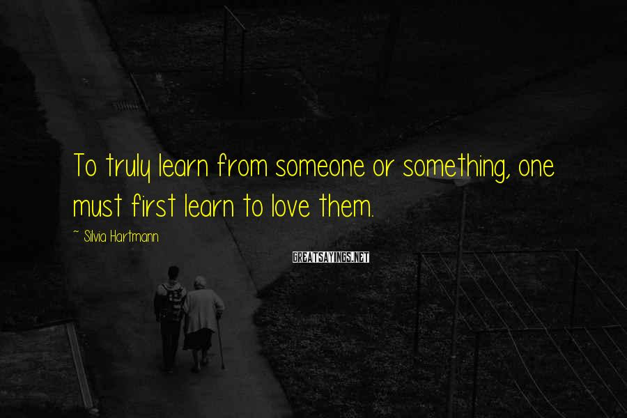Silvia Hartmann Sayings: To truly learn from someone or something, one must first learn to love them.