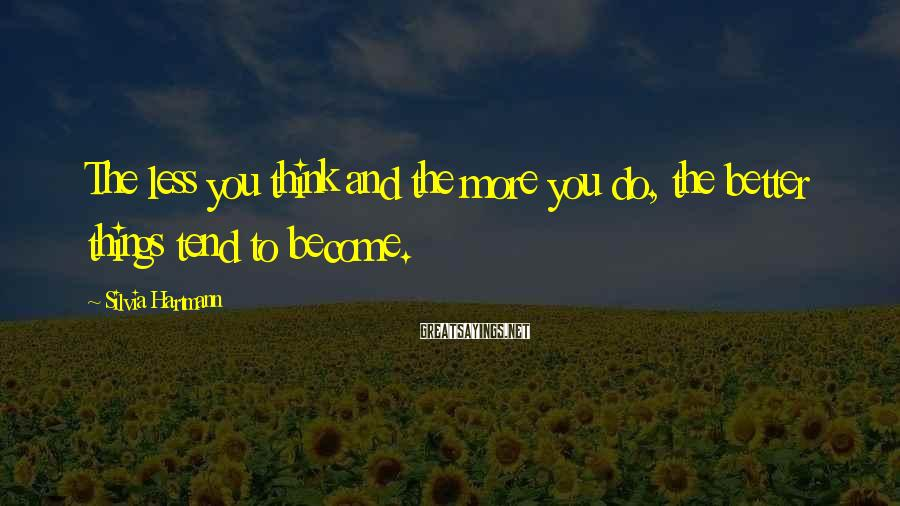 Silvia Hartmann Sayings: The less you think and the more you do, the better things tend to become.