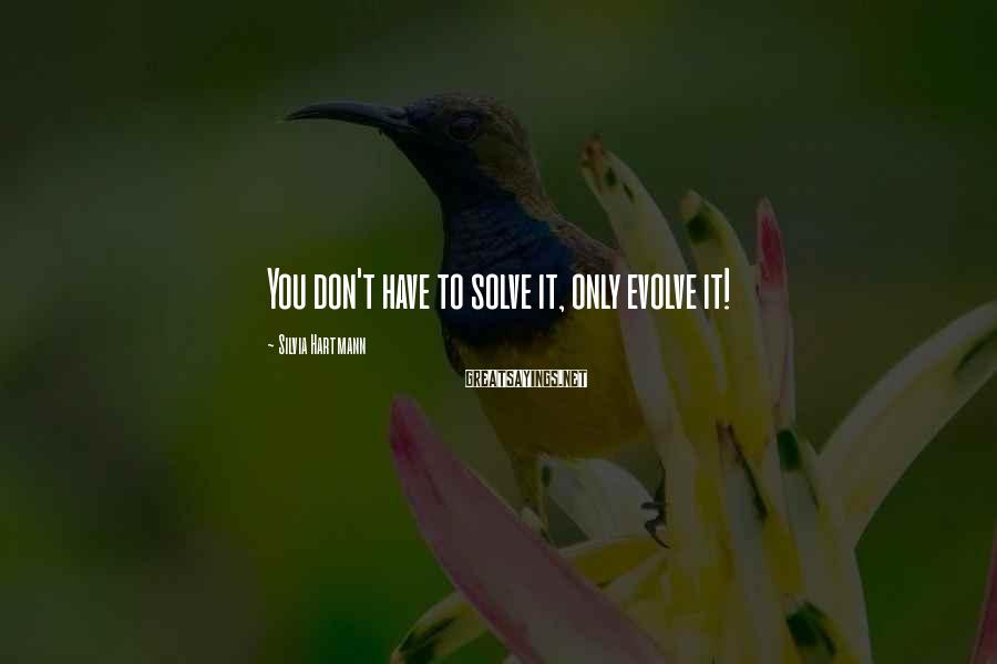 Silvia Hartmann Sayings: You don't have to solve it, only evolve it!
