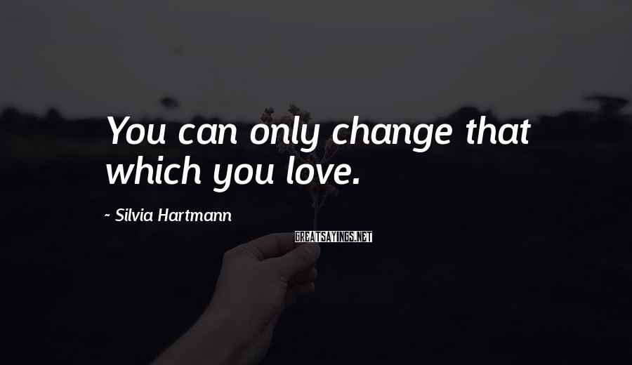 Silvia Hartmann Sayings: You can only change that which you love.