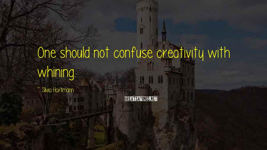 Silvia Hartmann Sayings: One should not confuse creativity with whining.