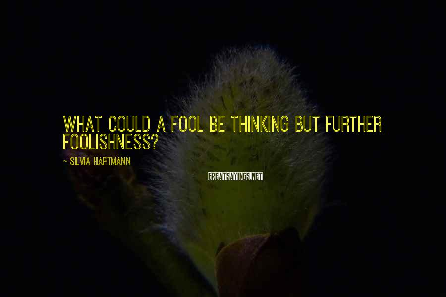 Silvia Hartmann Sayings: What could a fool be thinking but further foolishness?