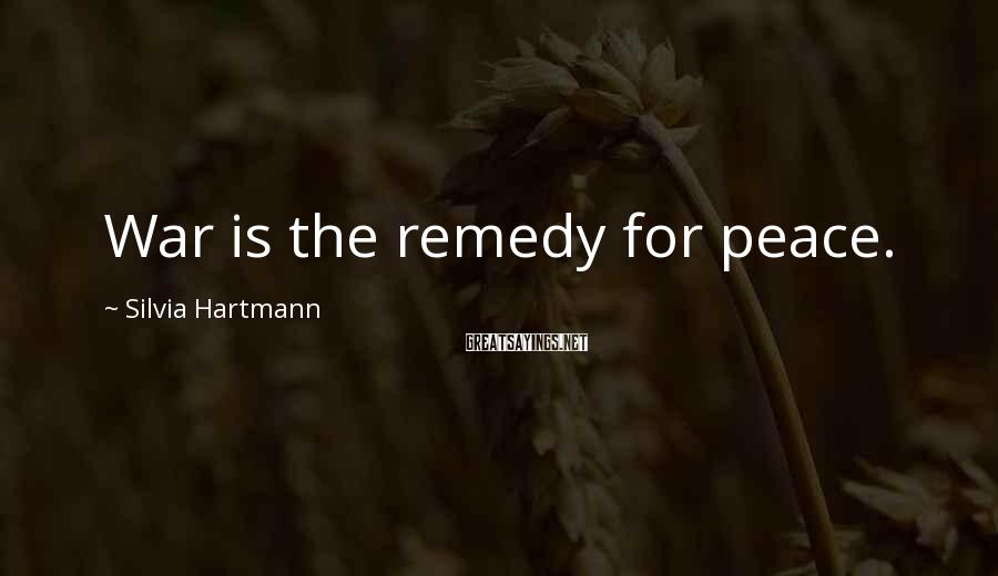 Silvia Hartmann Sayings: War is the remedy for peace.