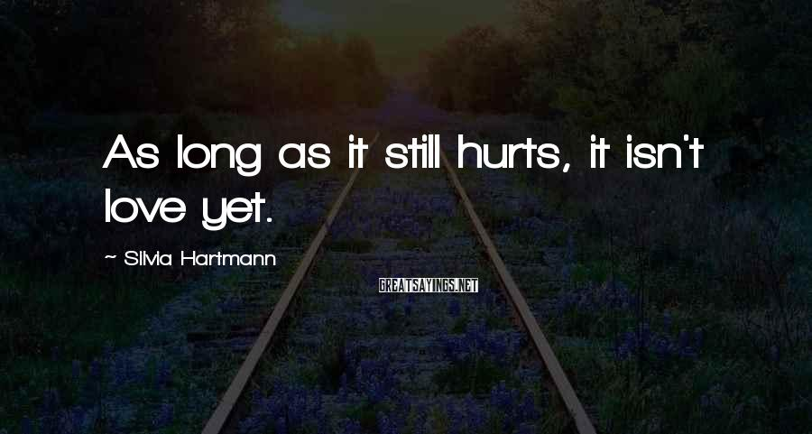 Silvia Hartmann Sayings: As long as it still hurts, it isn't love yet.