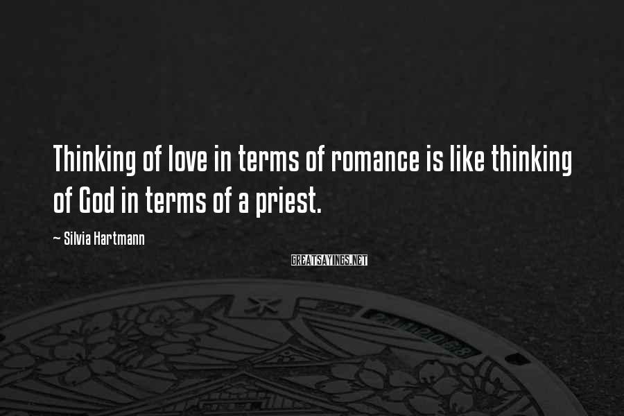 Silvia Hartmann Sayings: Thinking of love in terms of romance is like thinking of God in terms of
