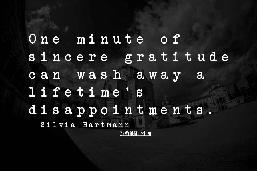 Silvia Hartmann Sayings: One minute of sincere gratitude can wash away a lifetime's disappointments.