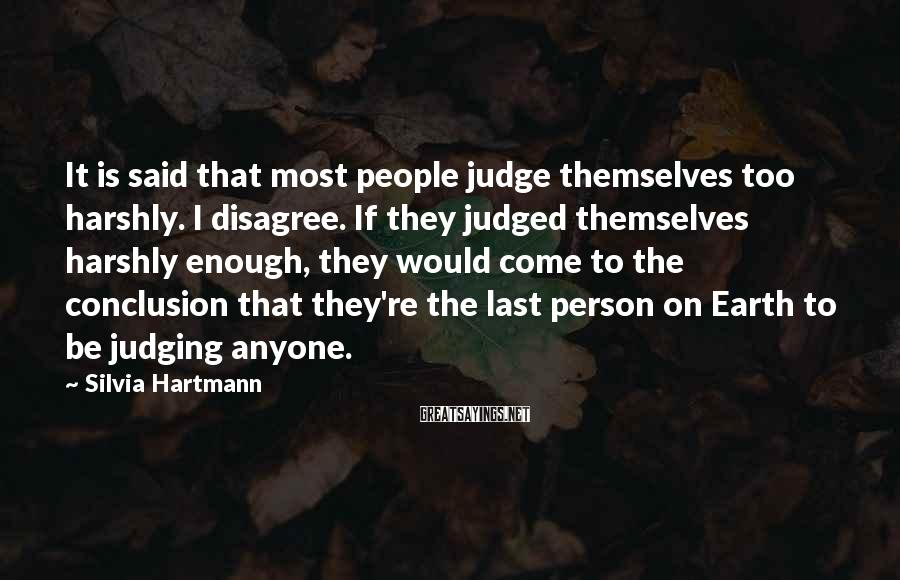 Silvia Hartmann Sayings: It is said that most people judge themselves too harshly. I disagree. If they judged