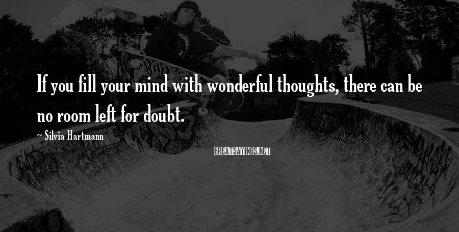 Silvia Hartmann Sayings: If you fill your mind with wonderful thoughts, there can be no room left for