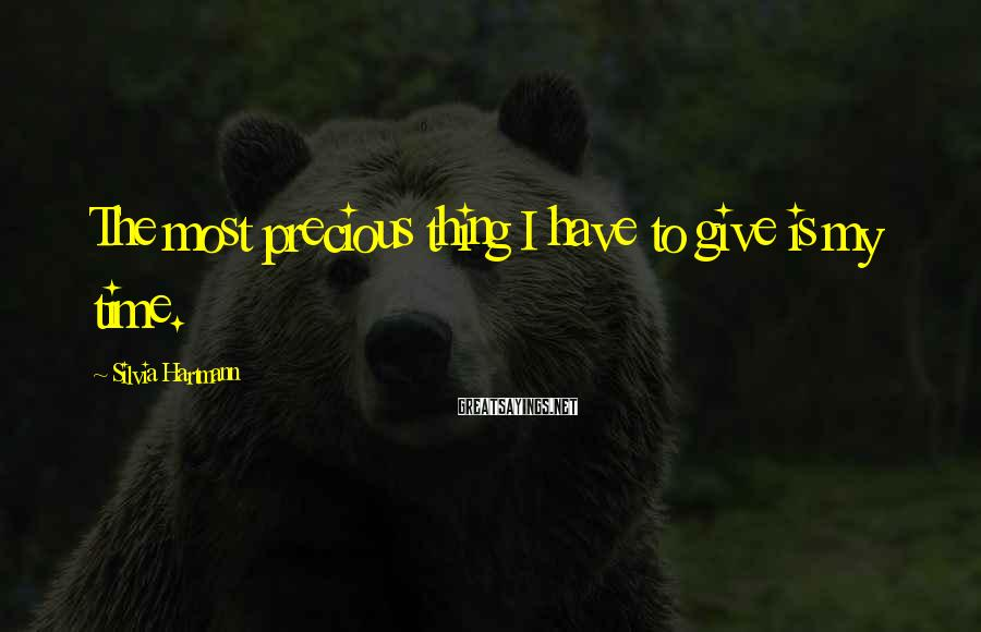 Silvia Hartmann Sayings: The most precious thing I have to give is my time.