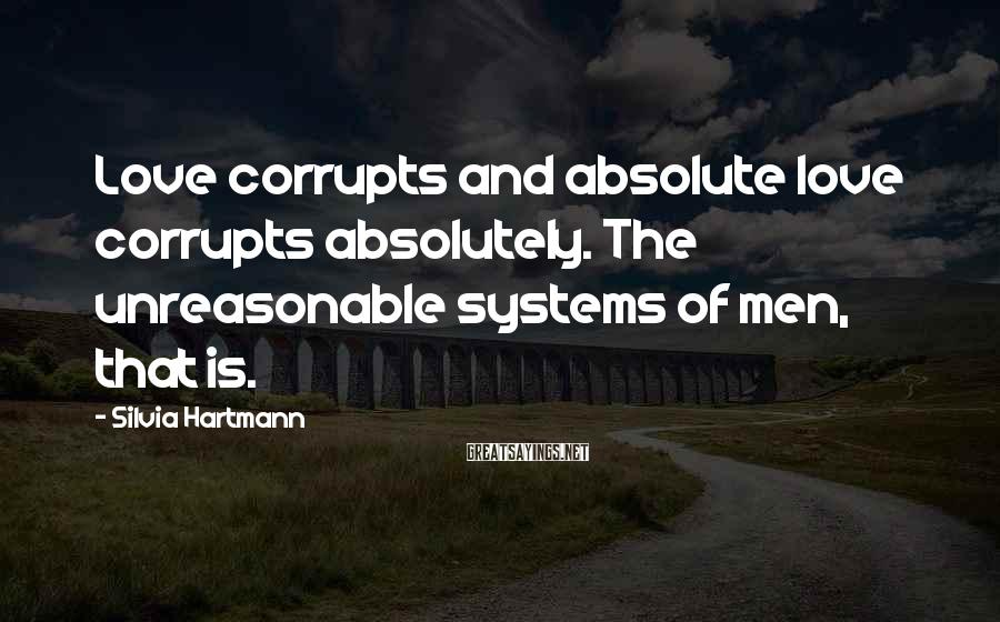 Silvia Hartmann Sayings: Love corrupts and absolute love corrupts absolutely. The unreasonable systems of men, that is.