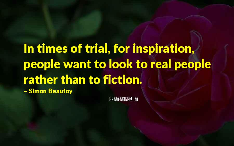 Simon Beaufoy Sayings: In times of trial, for inspiration, people want to look to real people rather than