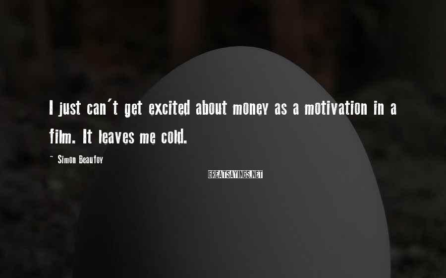 Simon Beaufoy Sayings: I just can't get excited about money as a motivation in a film. It leaves