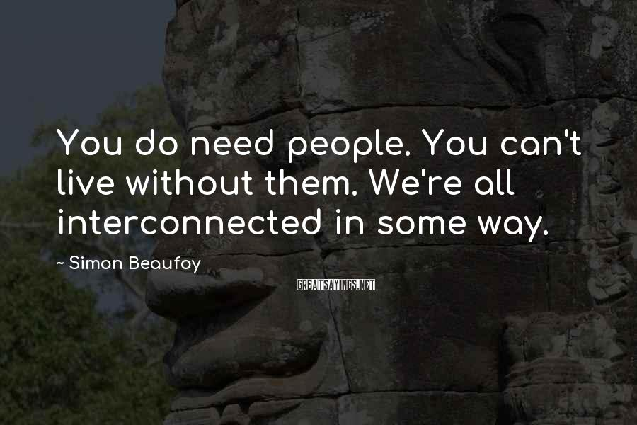 Simon Beaufoy Sayings: You do need people. You can't live without them. We're all interconnected in some way.