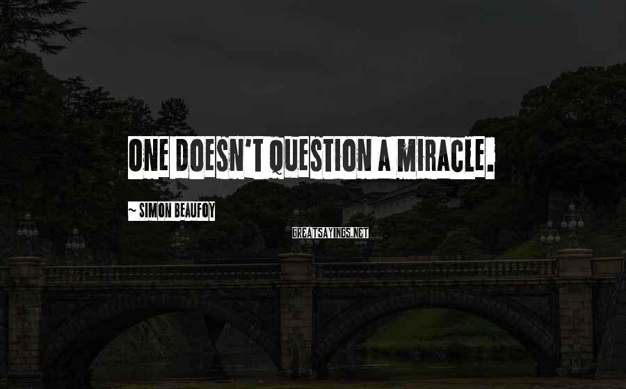 Simon Beaufoy Sayings: One doesn't question a miracle.