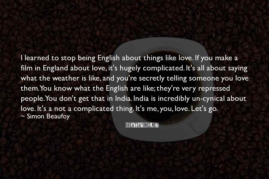 Simon Beaufoy Sayings: I learned to stop being English about things like love. If you make a film