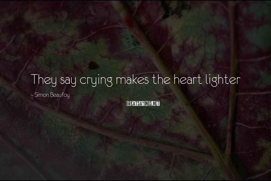 Simon Beaufoy Sayings: They say crying makes the heart lighter