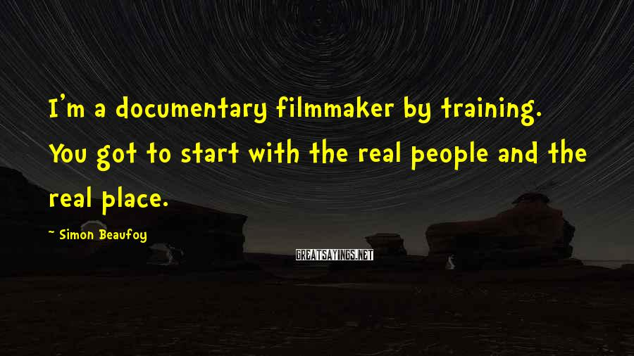 Simon Beaufoy Sayings: I'm a documentary filmmaker by training. You got to start with the real people and