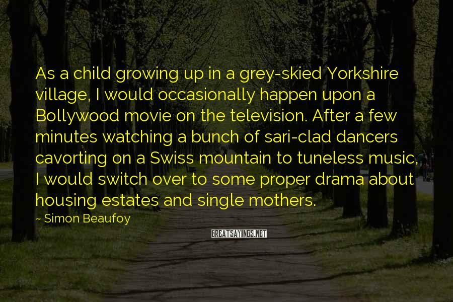 Simon Beaufoy Sayings: As a child growing up in a grey-skied Yorkshire village, I would occasionally happen upon