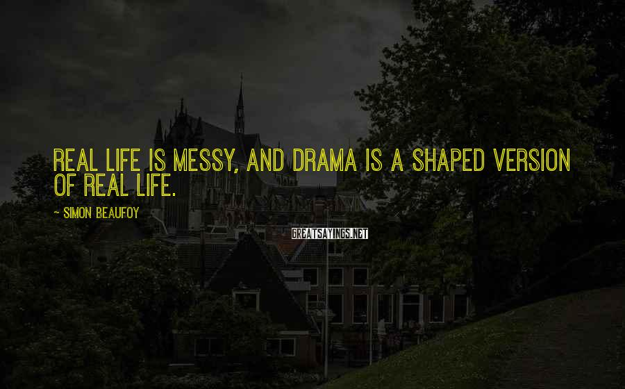 Simon Beaufoy Sayings: Real life is messy, and drama is a shaped version of real life.